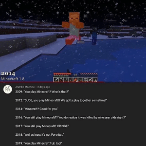 """Dank, Dude, and Good for You: 20  2014  Minecraft 1.8  And the Machine 2 days ago  2009: """"You play Minecraft? What's that?""""  2012: """"DUDE, you play Minecraft!? We gotta play together sometime!""""  2014: """"Minecraft? Good for you.""""  2016: You still play Minecraft?? You do realize it was killed by nine year olds right?""""  2017: """"You still play Minecraft? CRINGE.""""  2018: """"Well at least it's not Fortnite..  2019: """"You play Minecraft? Up top! Whats that by NeonGlue MORE MEMES"""