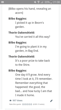 I havent seen this one here and I think it sends a good message: 20%,  21:08  [Bilbo opens his hand, revealing an  acorn  Bilbo Baggins:  I picked it up in Beorn's  garden  Thorin Oakenshield:  You've carried it all this way?  Bilbo Baggins:  I'm going to plant it in my  garden, in Bag End  Thorin Oakenshield:  It's a poor prize to take back  to the Shire,  Bilbo Baggins:  One day it'll grow. And every  time I look at it, I'll remember.  Remember everything that  happened: the good, the  bad... and how lucky I am that  I made it home.  997 Views  Rate this quote:(0.00/0 votes) I havent seen this one here and I think it sends a good message