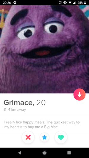 Happy, Heart, and Hope: 20:26  25%  Grimace, 20  4 km away  really like happy meals. The quickest way to  my heart is to buy me a Big Mac.  X I...really don't know what to say about this one. I hope they share their nuggets?