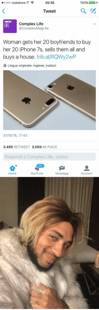 Complex, Iphone, and Life: 20:30  oooo Vodafone  IT  100%  Tweet  COMPLEI  Complex Life  LIFE  @Complex MagLife  Woman gets her 20 boyfriends to buy  her 20 iPhone 7s, sells them all and  buys a house  tribal RQWy2wP  Lingua originale: inglese; traduci  31/10/16, 17:43  3.495  RETWEET  3.069  MI PIACE  Rispondi a Complex Life, carlos  204  Notifiche  Home  Messaggi  Account https://t.co/L4EecSGsMg