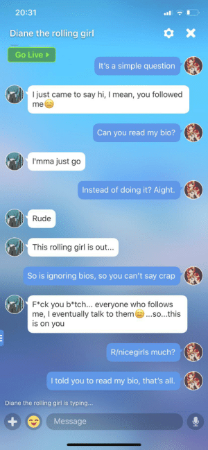 Rude, Girl, and Live: 20:31  Diane the rolling girl  X  Go Live  It's a simple question  I just came to say hi, I mean, you followed  me  Can you read my bio?  I'mma just go  Instead of doing it? Aight.  Rude  This rolling girl is out...  So is ignoring bios,so you can't say crap  F*ck you b*tch... everyone who follows  me, I eventually talk to them .so...this  is on you  R/nicegirls much?  I told you to read my bio, that's all.  Diane the rolling girl is typing...  Message My friend sent me this. This is what she gets for asking someone to read her bio, but they can't.