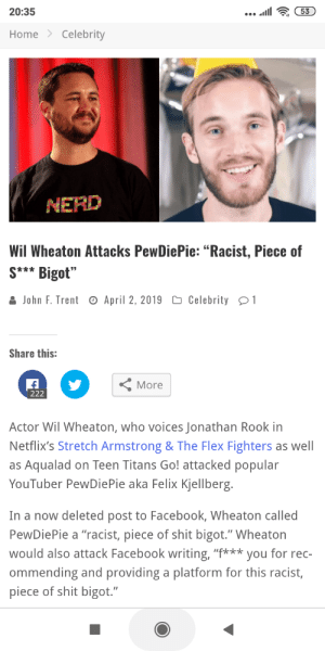 """Facebook, Flexing, and Shit: 20:35  HomeCelebrity  MERD  Wil Wheaton Attacks PewDiePie: """"Racist, Piece of  S Bigot""""  John F. Trent  April 2, 2019  Celebrity1  Share this:  More  Actor Wil Wheaton, who voices Jonathan Rook in  Netflix's Stretch Armstrong & The Flex Fighters as well  as Aqualad on Teen Titans Go! attacked popular  YouTuber PewDiePie aka Felix Kjellberg  In a now deleted post to Facebook, Wheaton called  PewDiePie a """"racist, piece of shit bigot."""" Wheaton  would also attack Facebook writing, """"f*yo for rec-  ommending and providing a platform for this racist,  piece of shit bigot."""" Wil Wheaton still thinks he's relevant"""