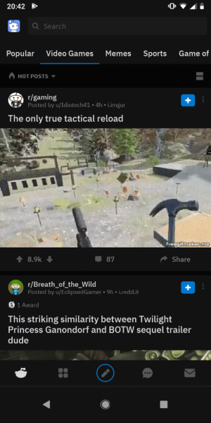 Dude, Meme, and Memes: 20:42  Q Search  Popular  Video Games  Memes  Sports  Game of  HOT POSTS  r/gaming  Posted by u/Idiotech41 4h i.imgur  The only true tactical reload  freegifmakerme  8.9k  87  Share  r/Breath_of_the_Wild  Posted by u/Eclipsed Gamer  9h i.redd.it  S 1 Award  This striking similarity between Twilight  Princess Ganondorf and BOTW sequel trailer  dude  a When you see a really good Keanu Reeves meme that needs full screen but hit the back button instead