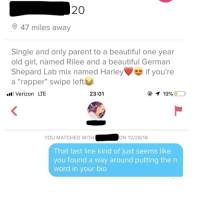 "I've never been unmatched so quickly: 20  47 miles away  Single and only parent to a beautiful one year  old girl, named Rilee and a beautiful German  Shepard Lab mix named Harleyif you're  a ""rapper"" swipe left  . Verizon LTE  23:01  ④イ19900  YOU MATCHED WITH  ON 12/28/18  That last line kind of just seems like  you found a way around putting then  word in vour bio I've never been unmatched so quickly"
