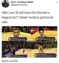 "Memes, Nba, and Weave: 20.5"" IronNeck SHAF  @BabaFuHToZe  NBA Live 18 will have the Women's  league too? Career mode is gonna be  wild  Bob and Weave  S000G-Buy a Weave for Created Player  Below the Rim  256-Win WNBA Spnte Layup Contest  @parallel  Who Needs Midok?  50G Played Through Penod Pains  Back in the Kitchen  100G-Leave Game Early to Cook  8/3/17,2:13 PM I gave my pubes a mohawk"