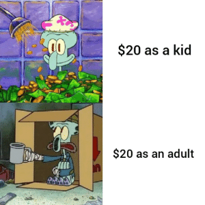 Too real man: $20 as a kid  $20 as an adult Too real man