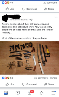 Most of these are extensions of my self now: 20 comments  Like  Comment  Share  8 December at 20:03  Anyone serious about their self protection and  combative skill set should know how to use every  single one of these items and that until the level of  mastery  Most of these are extensions of my self now...  39 comments 1 Share  Like  Comment  Share Most of these are extensions of my self now