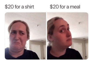 Irl, Me IRL, and Shirt: $20 for a shirt  $20 for a meal Me_irl