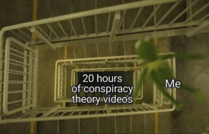 Videos, Dank Memes, and Conspiracy: 20 hours  of conspiracy  theory videos  Me