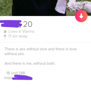 Very relatable: 20  Lives in Vienna  17 km away  There is sex without love and there is love  without sex.  And there is me, without both.  18 und 1,88  Insta Very relatable