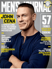 "Wrestling, Chat, and Drones: 20  MAY 2018 t 22, No 5  JOHN  57  CENA  A WRESTLING  ICON BECOMES  A HOLLYWOOD  MEGASTAR  -THINGS  EVERY GUY NEEDS  TO KNOW ABOUT  COOKING  The  Shoulder  Saving  Workout  FITNESS  SECRETS  FROM THE  NBA'S OLDEST  PLAYE  ON THE  ROCKS IN  FORBIDDEN  EGYPT  Chea  Thrills witl  Affordabl  Drones ‪There are many who ask ""how can I?"" instead of ""how will I?"" Make time for the people and the things you care about and use all 24 hours in the day. Thanks for letting me chat, Men's Journal."