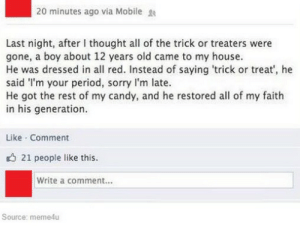 Candy, My House, and Period: 20 minutes ago via Mobile  Last night, after I thought all of the trick or treaters were  gone, a boy about 12 years old came to my house.  He was dressed in all red. Instead of saying 'trick or treat', he  said I'm your period, sorry l'm late.  He got the rest of my candy, and he restored all of my faith  in his generation.  Like Comment  21 people like this  Write a comment...  Source: meme4u