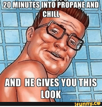 Hank Hill Propane: 20  MINUTES INTO PROPANE AND  CHILL,  AND HE  YOU THIS  LOOK  funny  CO