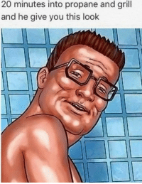 grill: 20 minutes into propane and grill  and he give you this look