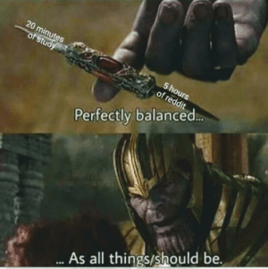 Meirl by D1570R710N MORE MEMES: 20 minutes  of study  5 hours  of reddit  Perfectly balanced...  ..As all things/should be. Meirl by D1570R710N MORE MEMES