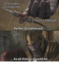 Reddit, All, and Studying: 20 minutes  of studying  5 hours of Reddit  Perfectly balanceo  As all things should be.