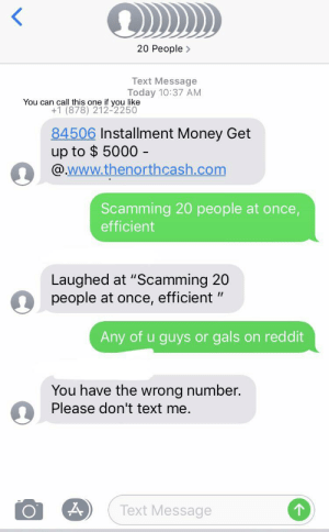 """Facepalm, Money, and Phone: 20 People>  Text Message  Today 10:37 AM  You can call this one if you like  +1 (878) 212-2250  84506 Installment Money Get  up to $ 5000 -  @www.thenorthcash.com  Scamming 20 people at once,  efficient  Laughed at """"Scamming 20  people at once, efficient """"  Any of u guys or gals  on reddit  You have the wrong number  Please don't text me.  Text Message Scammer scams 20 people at once. (Now with removed phone numbers)"""
