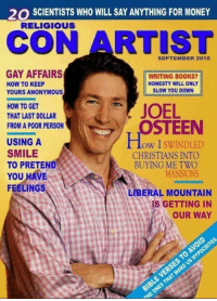Books, Money, and Anonymous: 20 SCIENTISTS WHO WILL SAY ANYTHING FOR MONEY  RELIGIOUS  CON ARTIST  SEPTEMBER 2016  GAY AFFAIRS  HOW TO KEEP  YOURS ANONYMOUS  WRITING BOOKS?  HONESTY WILL ONLY  SLOW YOU DOWN  HOW TO GET  THAT LAST DOLLAR  FROM A POOR PERSON  JOEL  STEEN  USING A  ow I SWINDLED  SMILE  TO PRETEND  YOU HAVE  CHRISTIANS INTO  BUYING ME TWO  MANSIONS  FEELINGS  LIBERAL MOUNTAIN  IS GETTING IN  OUR WAY