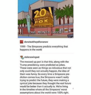 20+ Funny Tumblr Posts A Day Keeps Sadness Far Away (Episode #304): 20  th  CENTURY  FOX  KA DIVISION OF WALT CISNEY CO  ONE MONTH LATER  donoteattheyellowsnow  1999 The Simpsons predicts everything that  happens in the world  stolenswingset  The messed up part is that this, along with the  Trump presidency, were predicted as jokes.  These were seen as things so ridiculous that not  only could they not actually happen, the idea of  them was funny. So every time a Simpsons pre  diction comes true, the Simpsons wasn't really  trying to predict the future, they were making a  cynical joke because they thought the real future  would be better than it actually is. We're living  in the timeline where all the Simpsons' worst 20+ Funny Tumblr Posts A Day Keeps Sadness Far Away (Episode #304)