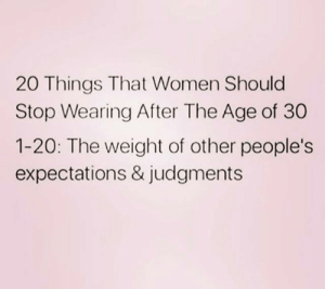 Dank, True, and Women: 20 Things That Women Should  Stop Wearing After The Age of 30  1-20: The weight of other people's  expectations & judgments true