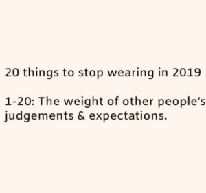 Other Peoples: 20 things to stop wearing in 2019  1-20: The weight of other people's  judgements & expectations.