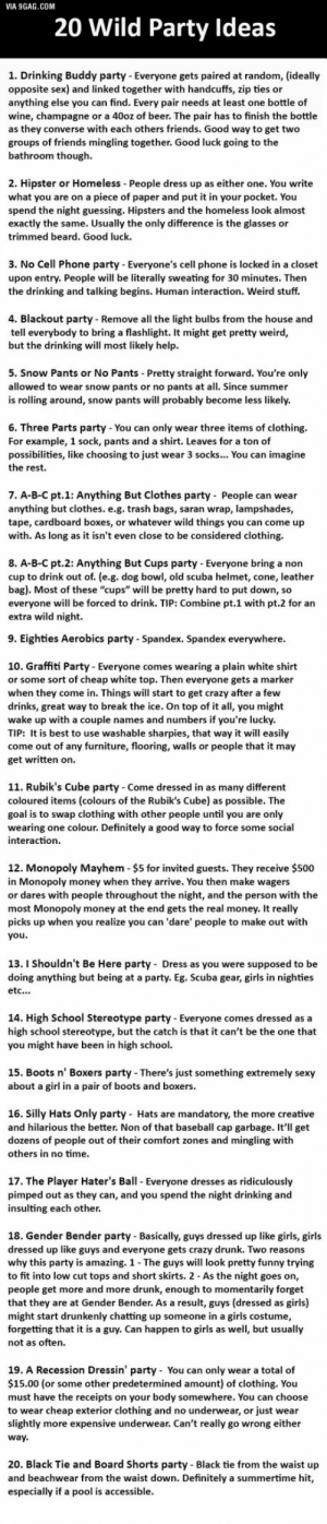 """9gag, Baseball, and Beard: 20 Wild Party Ideas  VIA 9GAG.COM  1. Drinking Buddy party- Everyone gets paired at random, (ideally  opposite sex) and linked together with handcuffs, zip ties or  anything else you can find. Every pair needs at least one bottle of  wine, champagne or a 40oz of beer. The pair has to finish the bottle  as they converse with each others friends. Good way to get two  groups of friends mingling together. Good luck going to the  bathroom though.  2. Hipster or Homeless People dress up as either one. You write  what you are on a piece of paper and put it in your pocket. You  spend the night guessing. Hipsters and the homeless look almost  exactly the same. Usually the only difference is the glasses or  trimmed beard. Good luck.  3. No Cell Phone party - Everyone's cell phone is locked in a closet  upon entry. People will be literally sweating for 30 minutes. Then  the drinking and talking begins. Human interaction. Weird stuff.  4. Blackout party- Remove all the light bulbs from the house and  tell everybody to bring a flashlight. It might get pretty weird,  but the drinking will most likely help.  Snow Pants or No Pants- Pretty straight forward. You're only  allowed to wear snow pants or no pants at all. Since summer  is rolling around, snow pants will probably become less likely.  5.  6. Three Parts party - You can only wear three items of clothing.  For example, 1 sock, pants and a shirt. Leaves for a ton of  possibilities, like choosing to just wear 3 socks... You can imagine  the rest.  7. A-B-C pt.1: Anything But Clothes party People can wear  anything but clothes. e.g. trash bags, saran wrap, lampshades  tape, cardboard boxes, or whatever wild things you can come up  with. As long as it isn't even close to be considered clothing.  8. A-B-C pt.2: Anything But Cups party - Everyone bring a non  cup to drink out of. (e.g. dog bowl, old scuba helmet, cone, leather  bag). Most of these """"cups"""" will be pretty hard to put down, so  everyone will"""