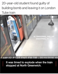 Memes, Europe, and London: 20-year-old student found guilty of  building bomb and leaving it on London  Tube train  IG: @WHY PREE THO VIP  WHY PREE TV  CAM132 PT  It was timed to explode when the train  stopped at North Greenwich. Oh so that's why the US state department issued a Europe-wide travel warning yesterday 😅 MakesSenseNow TerroristThreat ISISAffiliate ReadTheNumerousOnlineArticles NorthGreenwich NotSoFastDamon CheekyFuck . . - - 🚨FOLLOW: @whypree_tho_vip & @whypree_tv ⚠️ for more 🆘🔥‼️