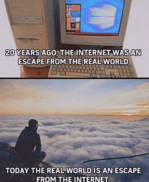 Almost ad deep as mt Everest: 20 YEARS AGO, THE INTERNET WAS AN  ESCAPE FROM THE REAL WORLD  TODAY THE REAL WORLD IS AN ESCAPE  FROM THE INTERNET. Almost ad deep as mt Everest