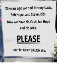 Bob Hope: 20 years ago we had Johnny Cash,  Bob Hope, and Steve Jobs.  Now we have No Cash, No Hope  and No Jobs.  PLEASE  Don't let Kevin BACON die.