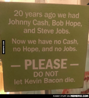 For the love of baconomg-humor.tumblr.com: 20 years ago we had  Johnny Cash, Bob Hope,  and Steve Jobs.  Now we have no Cash,  no Hope, and no Jobs.  PLEASE-  DO NOT  let Kevin Bacon die.  FUNNY STUFF ON MEMEPIX.COM  MEMEPIX.COM For the love of baconomg-humor.tumblr.com