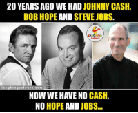 Steve Jobs, Johnny Cash, and Bob Hope: 20 YEARS AGO WE HAD  JOHNNY CASH,  BOB HOPE  AND STEVE JOBS.  LA  laughing colours.com  NOW WE HAVE NO  CASH,  NO  HOPE  AND  JOBS Problems These Days Be Like.. :(