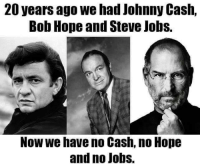 Bob Hope: 20 years ago we had Johnny Cash.  Bob Hope and Steve Jobs.  Now we have no Cash, no Hope  and no jobs.