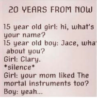 Girls, Memes, and Moms: 20 YEARS FROM Now  15 year old girl: hi, what's  your name?  15 year old boy: Jace, wha  about you?  Girl: Clary  silence  Girl: your mom liked The  mortal instruments too?  Boy: yeah... Most likely going to happen!  ~TA IsabelleLewis