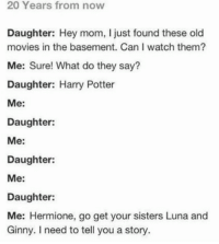 Harry Potter, Hermione, and Movies: 20 Years from now  Daughter: Hey mom, I just found these old  movies in the basement. Can I watch them?  Me: Sure! What do they say?  Daughter: Harry Potter  Me:  Daughter:  Me:  Daughter:  Me:  Daughter:  Me: Hermione, go get your sisters Luna and  Ginny. I need to tell you a story This is happening.