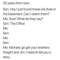 The Office, Michael, and Office: 20 years from now  Son: Hey l just found these old dvds in  the basement. CanI watch them?  Me: Sure! What do they say?  Son: The Office  Son  Son  Me: Michael, go get your brothers  Dwight and Jim. I need to tell you a  story