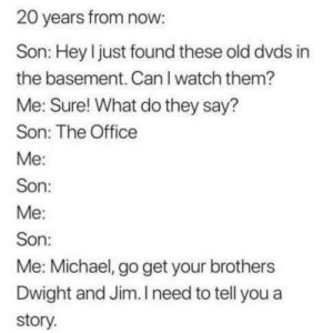 Dank, Memes, and Target: 20 years from now  Son: Hey l just found these old dvds in  the basement. CanI watch them?  Me: Sure! What do they say?  Son: The Office  Son  Son  Me: Michael, go get your brothers  Dwight and Jim. I need to tell you a  story Tbh, Ive only seen a couple episodes by Nathan8978 MORE MEMES