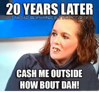 Cash Me Outside: 20 YEARS  LATER  BLTIMNOT@ PB  CASH ME OUTSIDE  HOW BOUT DAH!