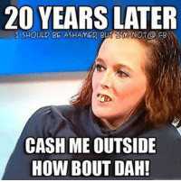Memes, 🤖, and How: 20 YEARS LATER  SHOULD BE ASHAMED BUT MNOT@ FB  CASH ME OUTSIDE  HOW BOUT DAH!