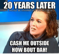 Memes, 🤖, and How: 20 YEARS  LATER  SHOULD NOT@ FB  CASH ME OUTSIDE  HOW BOUT DAH!