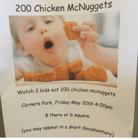 200 Chicken McNuggets  watch 2 kids eat 200 chicken monuggets  Corners Park, Friday May 20th 4  B there or b square.  (you may appear in a short documentary) 😂via @iamsloanesteel i need a friend who will do this with me 👬