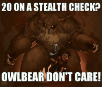 He truly does not give a damn. -Toolmaster: 200 ON ASTEALTH CHECK  OWLBEAR DON'T CARE! He truly does not give a damn. -Toolmaster