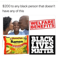 Bailey Jay, Funny, and Meme: $200 to any black person that doesn't  have any of this  WELFARE  BENEFITS  eMaruchan  BLACK  eez  Ramen  Chicke  Noodle Soup  MATTER Why y'all think every meme page admin is black