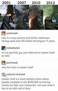 Master chef https://t.co/x0tJVvkYlZ: 2001 20072010 2012  6D  32  28  pochowek  halo is a very precise and thrifty marksman,  having used only 59 bullets throuhgout 11 years  hollaatkylee  oh my god this guy just referred to master chief  as halo  pochowek  who the fuck is master chief  cultural-hoxhaist  master chef is a food network show where  people compete to win $100,000 as startup  money for their own restaurant. not sure what it  has to do with call of duty Master chef https://t.co/x0tJVvkYlZ