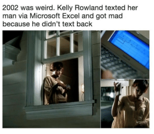benjaminblueforever:  beyoncescock:  whihumph:  studentmadeofmelanin:   beyoncescock: MICROSOFT EXCEL  Lmao   She did an interview on @thisistheread . They asked her about it. She didn't even know what Microsoft Excel was.   can we just discuss how theres excel in a phone way back 2002?  She was making a spreadsheet for the amount of times he never responded to her text. : 2002 was weird. Kelly Rowland texted her  man via Microsoft Excel and got mad  because he didn't text back benjaminblueforever:  beyoncescock:  whihumph:  studentmadeofmelanin:   beyoncescock: MICROSOFT EXCEL  Lmao   She did an interview on @thisistheread . They asked her about it. She didn't even know what Microsoft Excel was.   can we just discuss how theres excel in a phone way back 2002?  She was making a spreadsheet for the amount of times he never responded to her text.