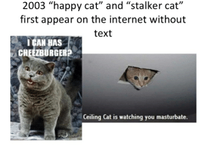 "2003 ""happy cat"" and ""stalker: 2003 ""happy cat"" and ""stalker cat""  first appear on the internet without  text  I CAN HAS  CHEEZBURGERP  Ceiling Cat is watching you masturbate. 2003 ""happy cat"" and ""stalker"
