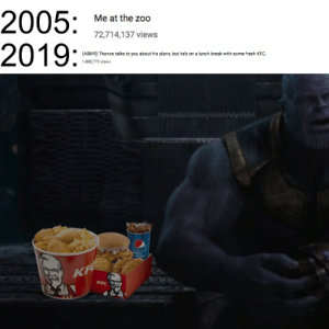 Fresh, Kfc, and youtube.com: 2005:  2019:  Me at the zoo  72,714,137 views  (ASMR) Thanos talks to you about his plans, but he's ona lunch break with some fresh KFC.  1,888,775 views  KF  KFC youtube is so messed up now like WHY?!
