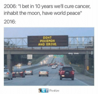 "inhabit: 2006: ""I bet in 10 years we'll cure cancer,  inhabit the moon, have world peace""  2016  DONT  POKEMON  AND DRIVE.  Postize"