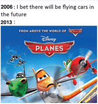 Cars, Future, and I Bet: 2006: I bet there will be flying cars in  the future  2013  FROM ABOVE THE WORLD OF S  PLANES Ouch owie my predictable animated franchise expansion