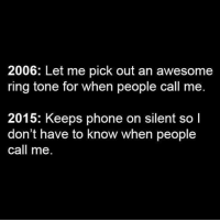 Memes, Nostalgia, and 🤖: 2006: Let me pick out an awesome  ring tone for when people call me  2015: Keeps phone on silent so l  don't have to know when people  call me. So true 😂😂😂 theladbible nostalgia