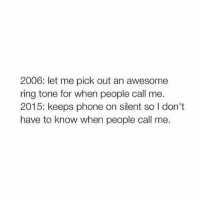 Phone, Girl Memes, and Awesome: 2006: let me pick out an awesome  ring tone for when people call me.  2015: keeps phone on silent so I don't  have to know when people call me. Holden... Where u at